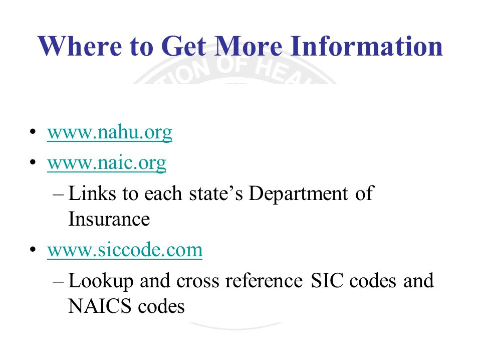 Where to Get More Information www.nahu.org www.naic.org –Links to each states Department of Insurance www.siccode.com –Lookup and cross reference SIC