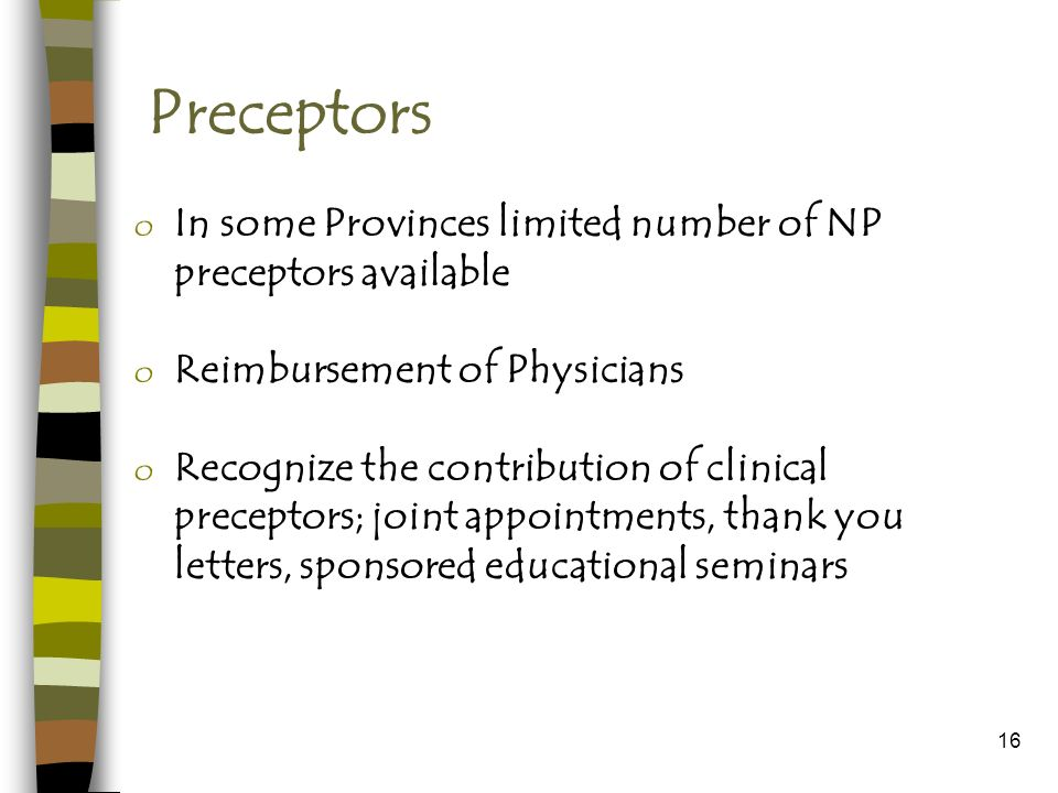 16 Preceptors o In some Provinces limited number of NP preceptors available o Reimbursement of Physicians o Recognize the contribution of clinical preceptors; joint appointments, thank you letters, sponsored educational seminars
