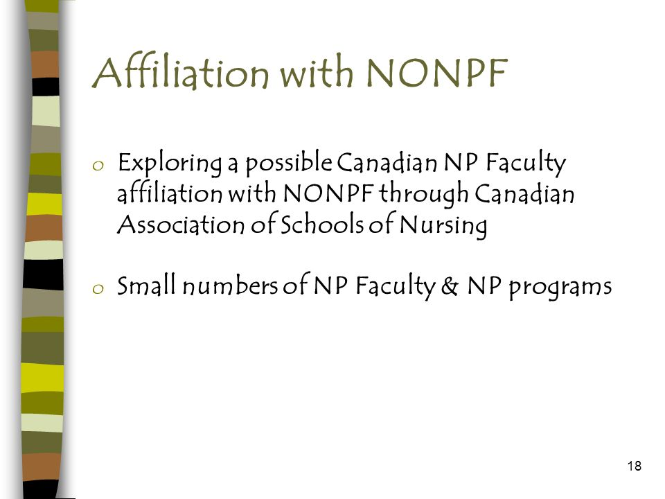 18 Affiliation with NONPF o Exploring a possible Canadian NP Faculty affiliation with NONPF through Canadian Association of Schools of Nursing o Small numbers of NP Faculty & NP programs