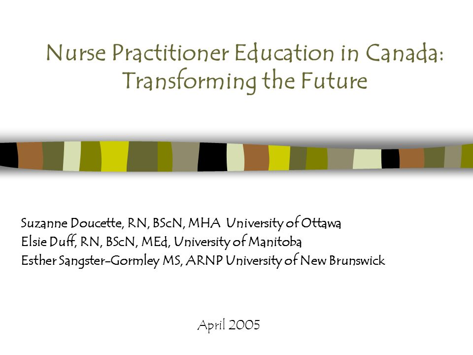 Nurse Practitioner Education in Canada: Transforming the Future Suzanne Doucette, RN, BScN, MHA University of Ottawa Elsie Duff, RN, BScN, MEd, University of Manitoba Esther Sangster-Gormley MS, ARNP University of New Brunswick April 2005