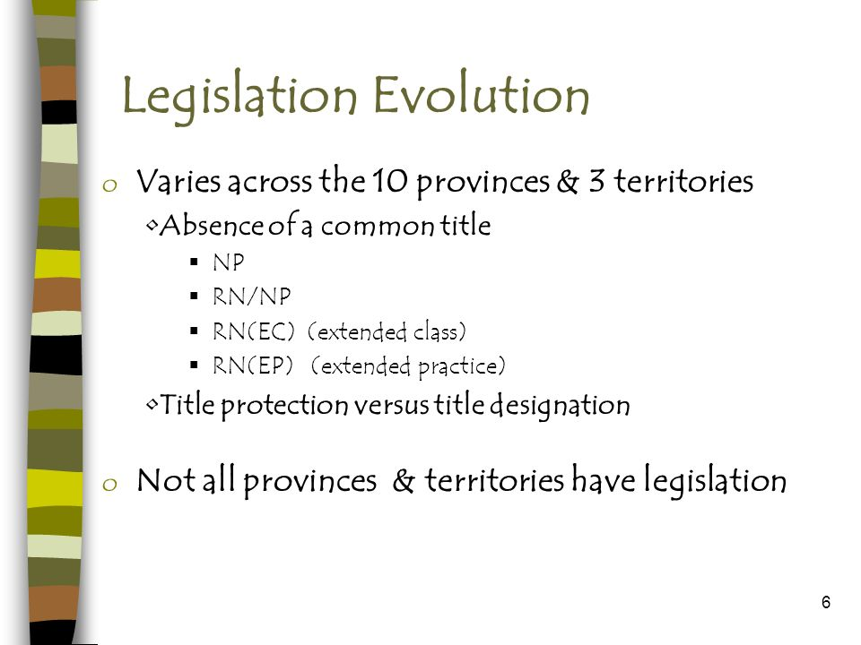 6 Legislation Evolution o Varies across the 10 provinces & 3 territories Absence of a common title NP RN/NP RN(EC) (extended class) RN(EP) (extended practice) Title protection versus title designation o Not all provinces & territories have legislation