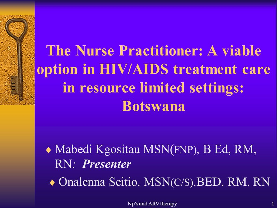 Np s and ARV therapy1 The Nurse Practitioner: A viable option in HIV/AIDS treatment care in resource limited settings: Botswana Mabedi Kgositau MSN( FNP), B Ed, RM, RN: Presenter Onalenna Seitio.