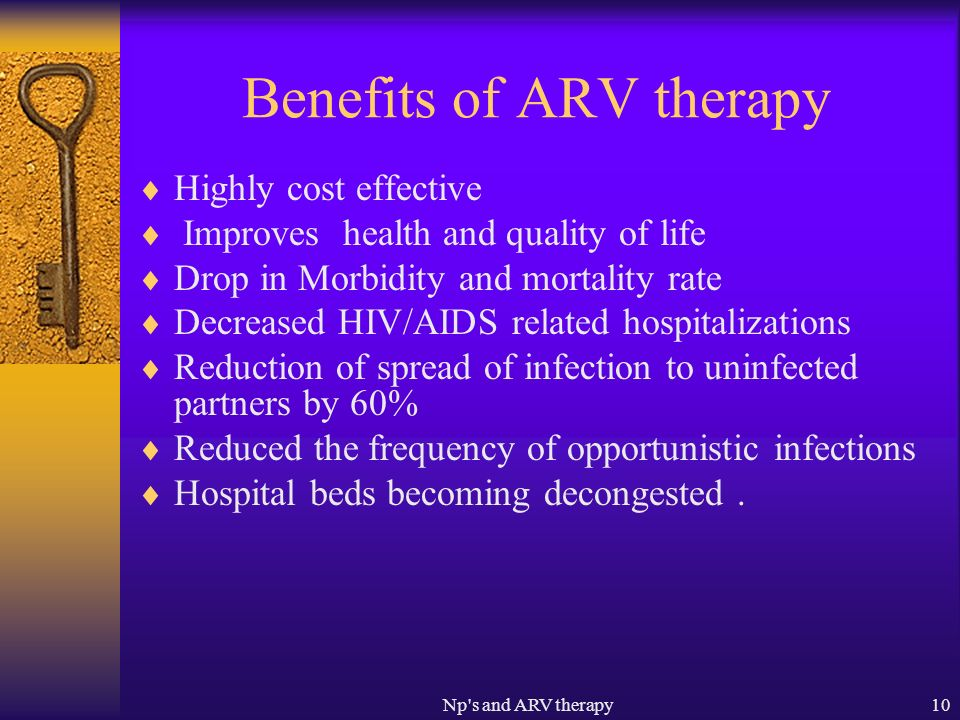 Np s and ARV therapy10 Benefits of ARV therapy Highly cost effective Improves health and quality of life Drop in Morbidity and mortality rate Decreased HIV/AIDS related hospitalizations Reduction of spread of infection to uninfected partners by 60% Reduced the frequency of opportunistic infections Hospital beds becoming decongested.