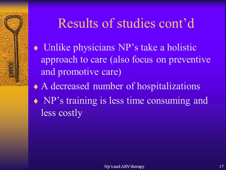Np s and ARV therapy17 Results of studies contd Unlike physicians NPs take a holistic approach to care (also focus on preventive and promotive care) A decreased number of hospitalizations NPs training is less time consuming and less costly