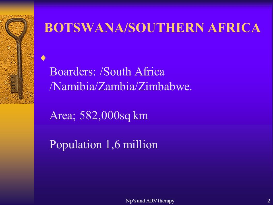 Np s and ARV therapy2 BOTSWANA/SOUTHERN AFRICA Boarders: /South Africa /Namibia/Zambia/Zimbabwe.