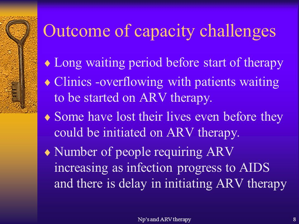 Np s and ARV therapy8 Outcome of capacity challenges Long waiting period before start of therapy Clinics -overflowing with patients waiting to be started on ARV therapy.