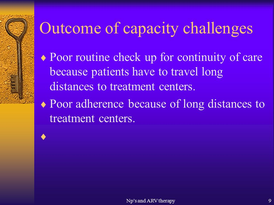 Np s and ARV therapy9 Outcome of capacity challenges Poor routine check up for continuity of care because patients have to travel long distances to treatment centers.