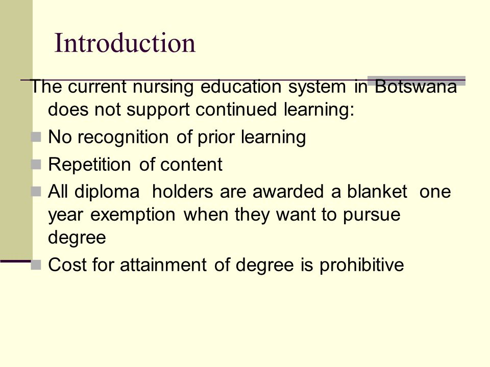Introduction The current nursing education system in Botswana does not support continued learning: No recognition of prior learning Repetition of content All diploma holders are awarded a blanket one year exemption when they want to pursue degree Cost for attainment of degree is prohibitive