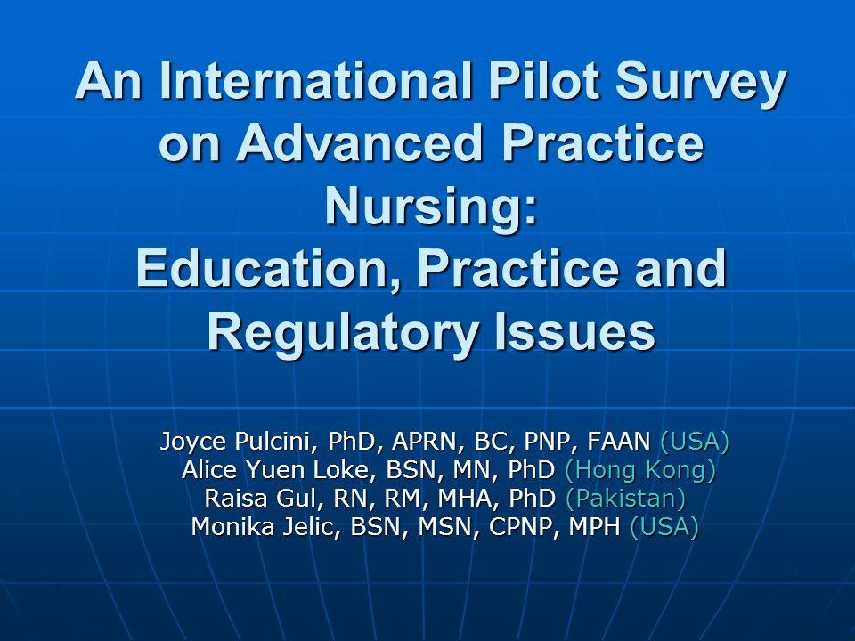 An International Pilot Survey on Advanced Practice Nursing: Education, Practice and Regulatory Issues Joyce Pulcini, PhD, APRN, BC, PNP, FAAN (USA) Alice Yuen Loke, BSN, MN, PhD (Hong Kong) Alice Yuen Loke, BSN, MN, PhD (Hong Kong) Raisa Gul, RN, RM, MHA, PhD (Pakistan) Monika Jelic, BSN, MSN, CPNP, MPH (USA)