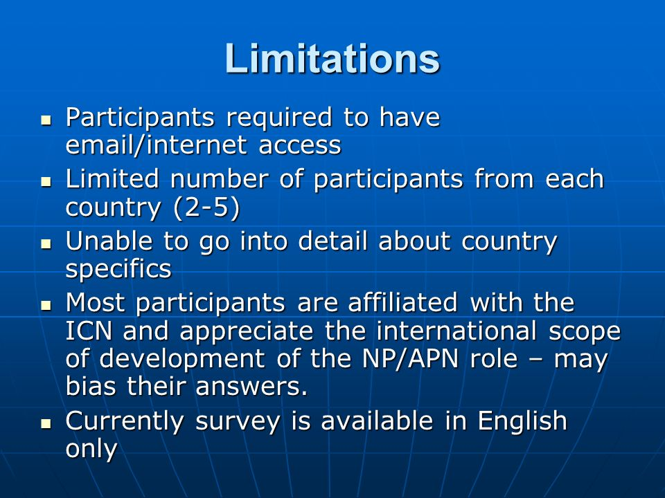 Limitations Participants required to have email/internet access Participants required to have email/internet access Limited number of participants from each country (2-5) Limited number of participants from each country (2-5) Unable to go into detail about country specifics Unable to go into detail about country specifics Most participants are affiliated with the ICN and appreciate the international scope of development of the NP/APN role – may bias their answers.