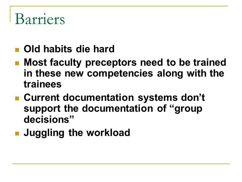 Barriers Old habits die hard Most faculty preceptors need to be trained in these new competencies along with the trainees Current documentation systems dont support the documentation of group decisions Juggling the workload