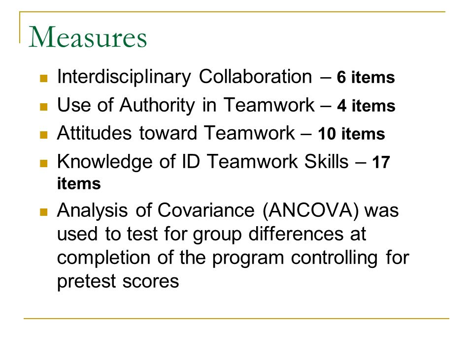 Measures Interdisciplinary Collaboration – 6 items Use of Authority in Teamwork – 4 items Attitudes toward Teamwork – 10 items Knowledge of ID Teamwork Skills – 17 items Analysis of Covariance (ANCOVA) was used to test for group differences at completion of the program controlling for pretest scores