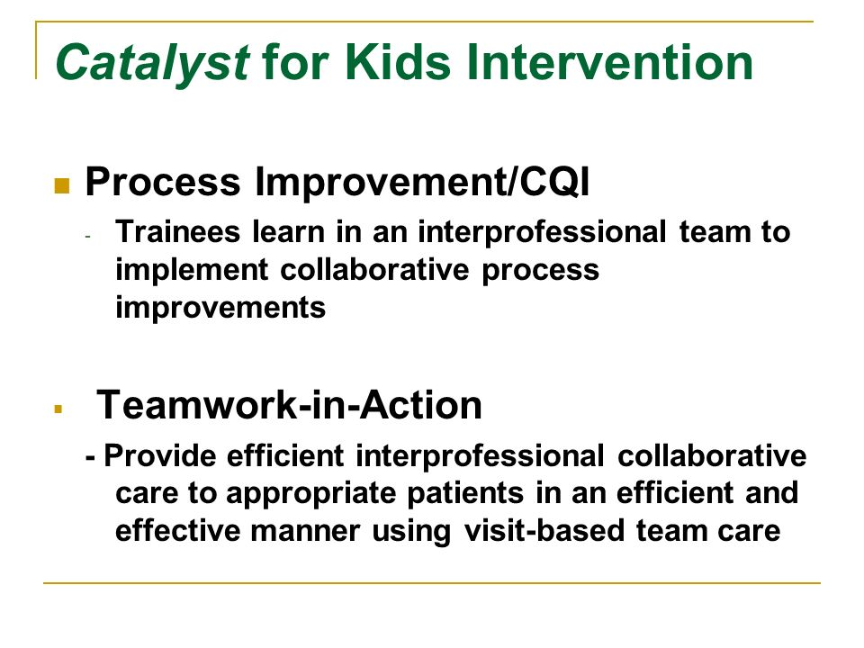 Catalyst for Kids Intervention Process Improvement/CQI - Trainees learn in an interprofessional team to implement collaborative process improvements Teamwork-in-Action - Provide efficient interprofessional collaborative care to appropriate patients in an efficient and effective manner using visit-based team care