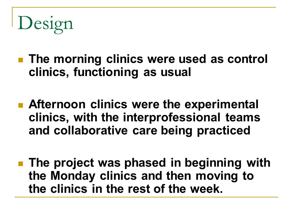 Design The morning clinics were used as control clinics, functioning as usual Afternoon clinics were the experimental clinics, with the interprofessional teams and collaborative care being practiced The project was phased in beginning with the Monday clinics and then moving to the clinics in the rest of the week.