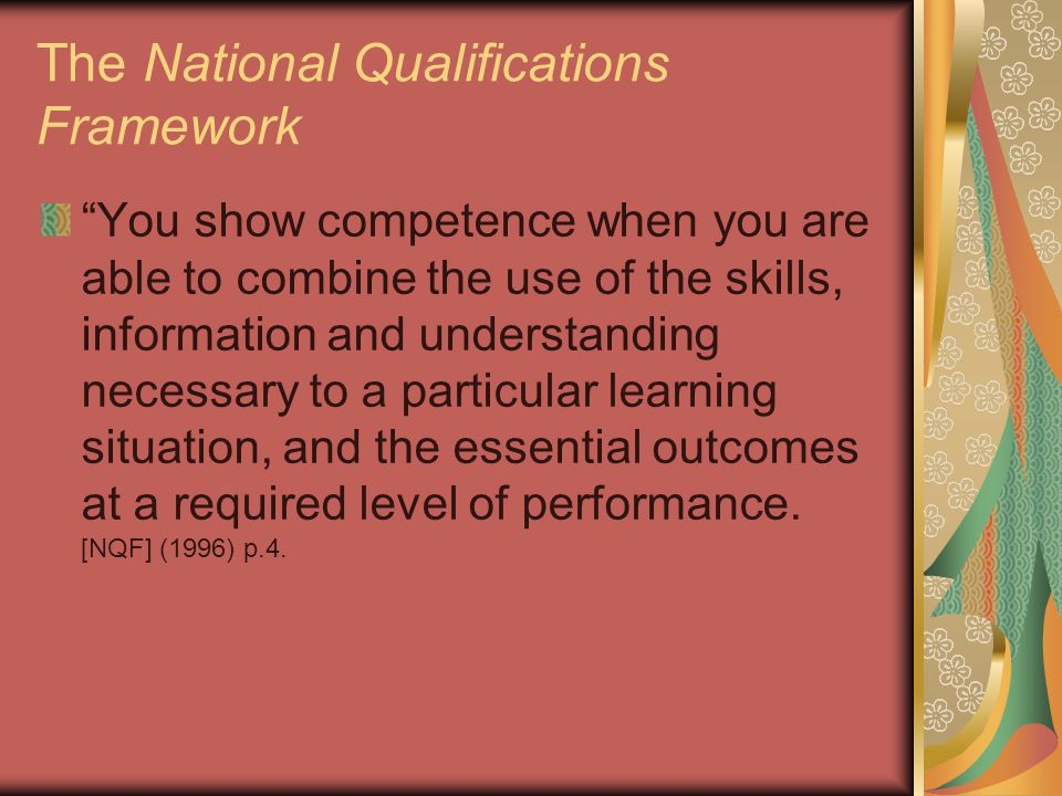 The National Qualifications Framework You show competence when you are able to combine the use of the skills, information and understanding necessary to a particular learning situation, and the essential outcomes at a required level of performance.