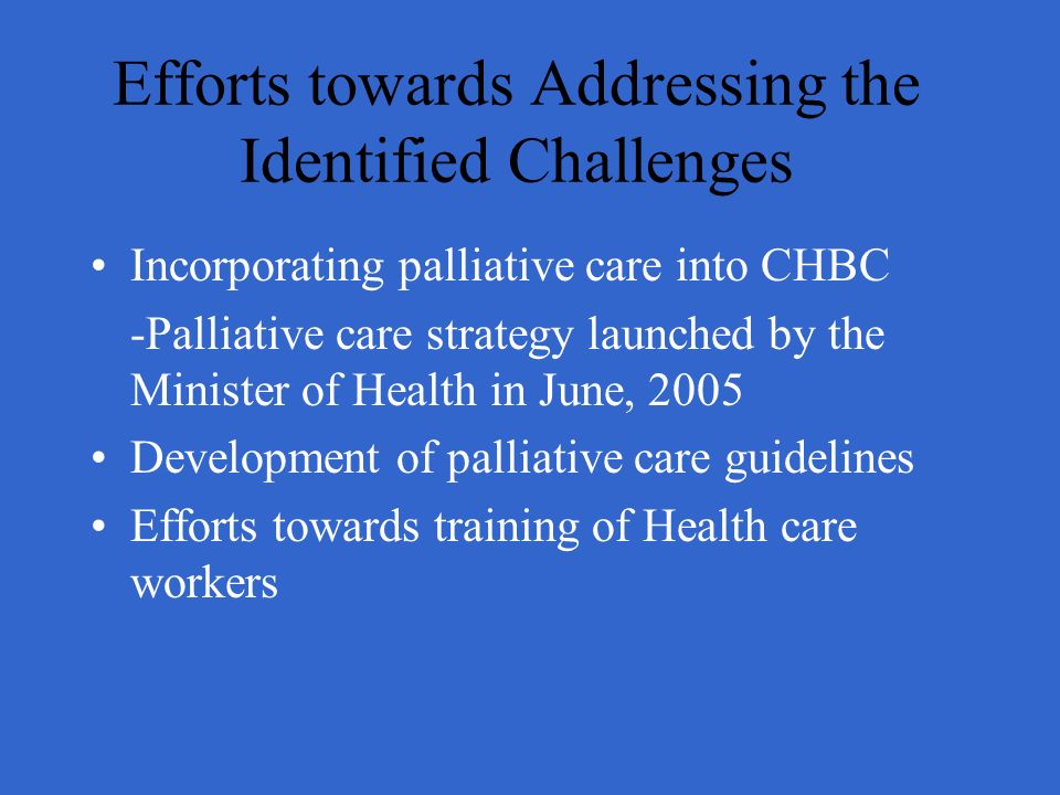 Efforts towards Addressing the Identified Challenges Incorporating palliative care into CHBC -Palliative care strategy launched by the Minister of Hea