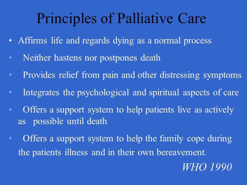 Principles of Palliative Care Affirms life and regards dying as a normal process Neither hastens nor postpones death Provides relief from pain and oth