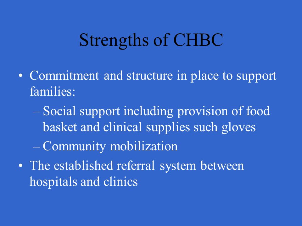 Strengths of CHBC Commitment and structure in place to support families: –Social support including provision of food basket and clinical supplies such