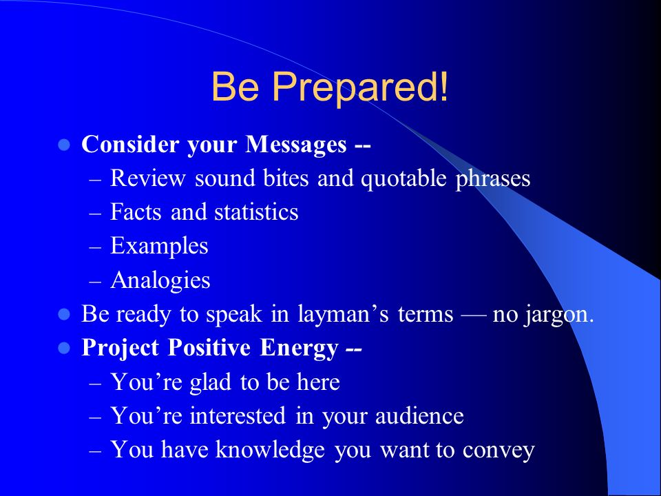 Be Prepared! Consider your Messages -- – Review sound bites and quotable phrases – Facts and statistics – Examples – Analogies Be ready to speak in la