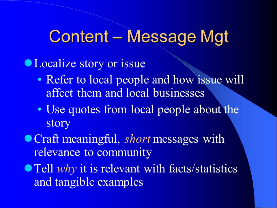 Content – Message Mgt Localize story or issue Refer to local people and how issue will affect them and local businesses Use quotes from local people a