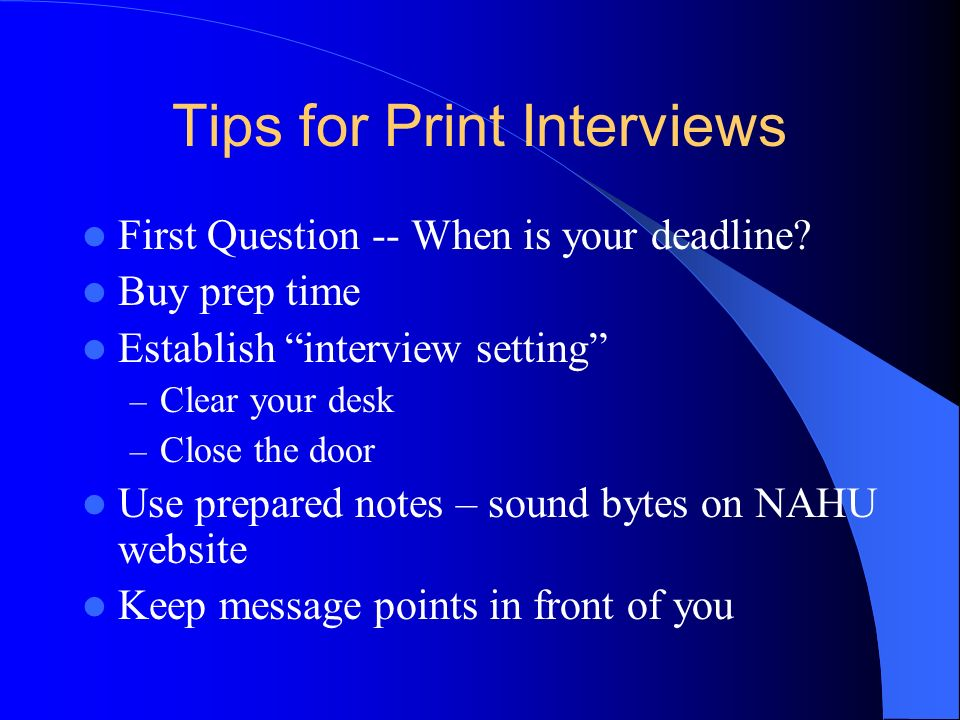 Tips for Print Interviews First Question -- When is your deadline? Buy prep time Establish interview setting – Clear your desk – Close the door Use pr