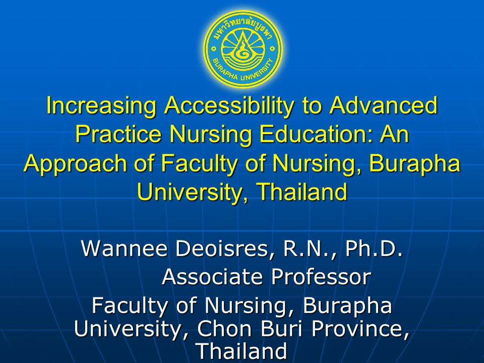 Increasing Accessibility to Advanced Practice Nursing Education: An Approach of Faculty of Nursing, Burapha University, Thailand Wannee Deoisres, R.N., Ph.D.