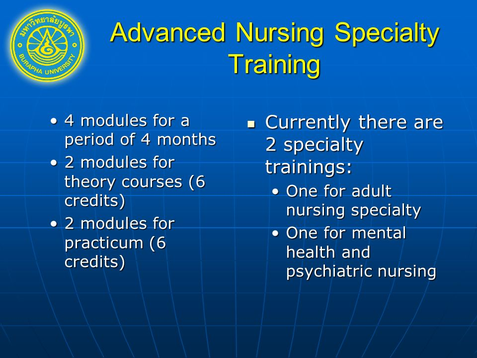 Advanced Nursing Specialty Training 4 modules for a period of 4 months4 modules for a period of 4 months 2 modules for theory courses (6 credits)2 modules for theory courses (6 credits) 2 modules for practicum (6 credits)2 modules for practicum (6 credits) Currently there are 2 specialty trainings: Currently there are 2 specialty trainings: One for adult nursing specialty One for mental health and psychiatric nursing