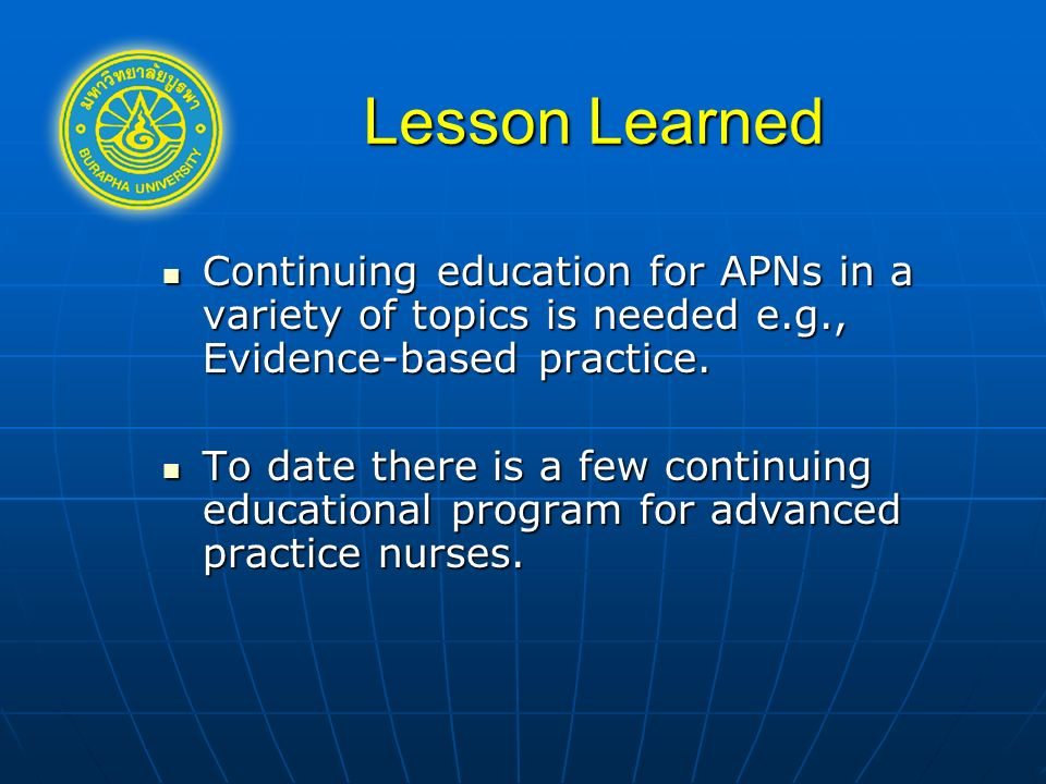 Lesson Learned Continuing education for APNs in a variety of topics is needed e.g., Evidence-based practice.