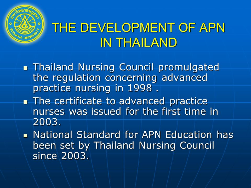 THE DEVELOPMENT OF APN IN THAILAND Thailand Nursing Council promulgated the regulation concerning advanced practice nursing in 1998.