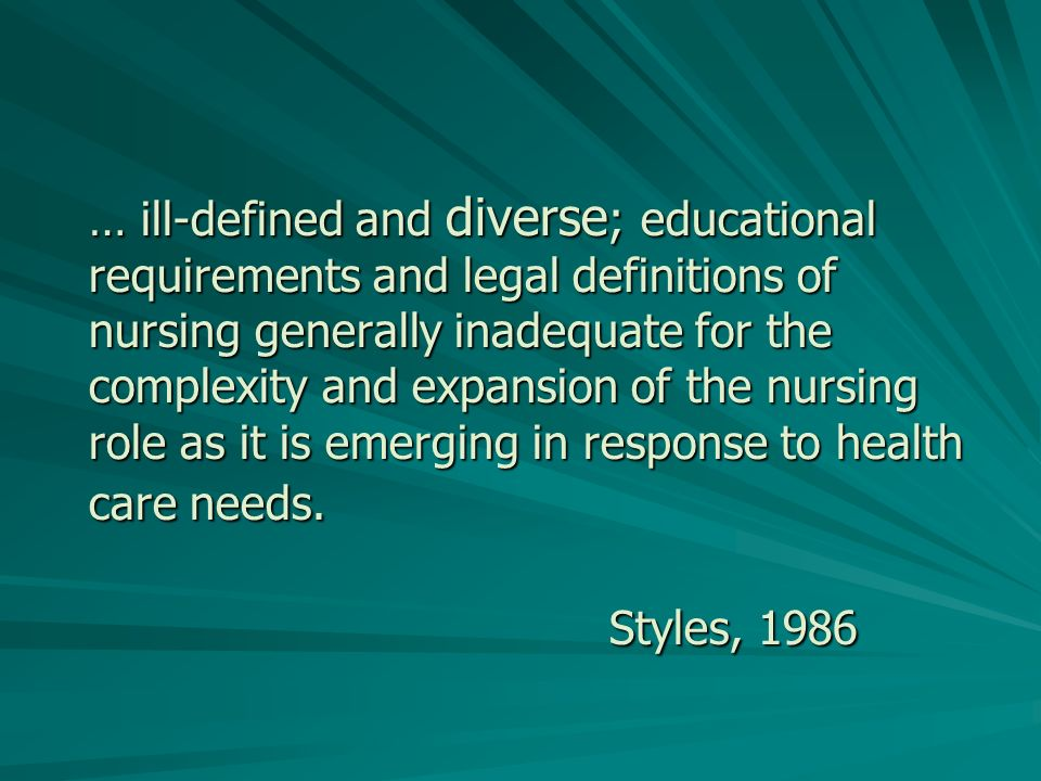 … ill-defined and diverse ; educational requirements and legal definitions of nursing generally inadequate for the complexity and expansion of the nursing role as it is emerging in response to health care needs.