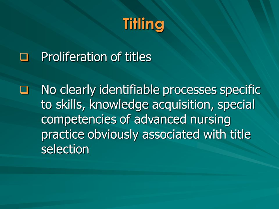 Proliferation of titles Proliferation of titles No clearly identifiable processes specific to skills, knowledge acquisition, special competencies of advanced nursing practice obviously associated with title selection No clearly identifiable processes specific to skills, knowledge acquisition, special competencies of advanced nursing practice obviously associated with title selection Titling