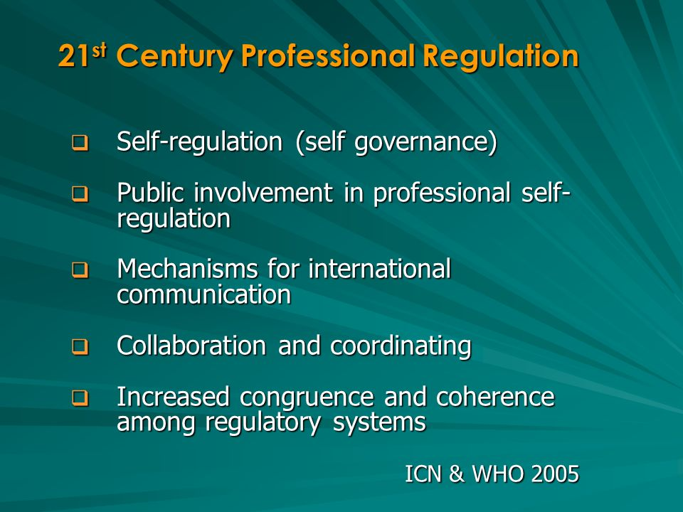 Self-regulation (self governance) Self-regulation (self governance) Public involvement in professional self- regulation Public involvement in professional self- regulation Mechanisms for international communication Mechanisms for international communication Collaboration and coordinating Collaboration and coordinating Increased congruence and coherence among regulatory systems Increased congruence and coherence among regulatory systems ICN & WHO 2005 21 st Century Professional Regulation