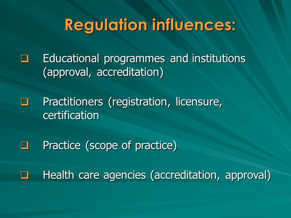 Educational programmes and institutions (approval, accreditation) Educational programmes and institutions (approval, accreditation) Practitioners (registration, licensure, certification Practitioners (registration, licensure, certification Practice (scope of practice) Practice (scope of practice) Health care agencies (accreditation, approval) Health care agencies (accreditation, approval) Regulation influences: