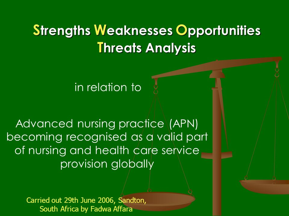 S trengths W eaknesses O pportunities T hreats Analysis Advanced nursing practice (APN) becoming recognised as a valid part of nursing and health care service provision globally in relation to Carried out 29th June 2006, Sandton, South Africa by Fadwa Affara