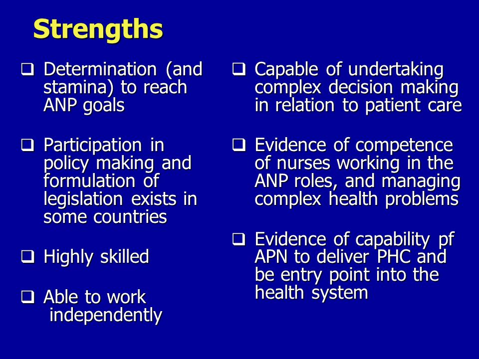 Strengths Capable of undertaking complex decision making in relation to patient care Evidence of competence of nurses working in the ANP roles, and managing complex health problems Evidence of capability pf APN to deliver PHC and be entry point into the health system Determination (and stamina) to reach ANP goals Determination (and stamina) to reach ANP goals Participation in policy making and formulation of legislation exists in some countries Participation in policy making and formulation of legislation exists in some countries Highly skilled Highly skilled Able to work independently Able to work independently