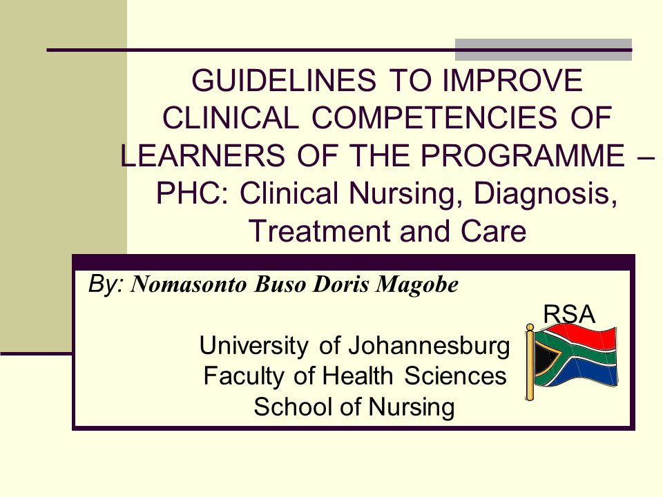 GUIDELINES TO IMPROVE CLINICAL COMPETENCIES OF LEARNERS OF THE PROGRAMME – PHC: Clinical Nursing, Diagnosis, Treatment and Care By: Nomasonto Buso Doris Magobe RSA University of Johannesburg Faculty of Health Sciences School of Nursing