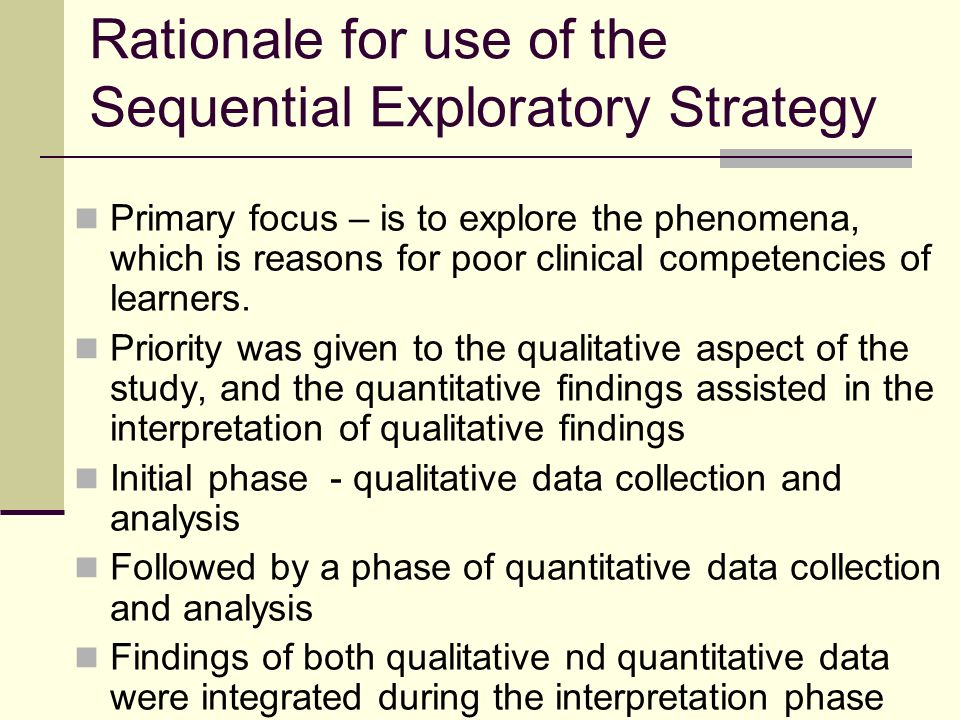 Rationale for use of the Sequential Exploratory Strategy Primary focus – is to explore the phenomena, which is reasons for poor clinical competencies of learners.