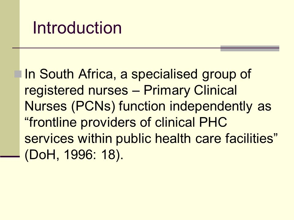 Introduction In South Africa, a specialised group of registered nurses – Primary Clinical Nurses (PCNs) function independently as frontline providers of clinical PHC services within public health care facilities (DoH, 1996: 18).