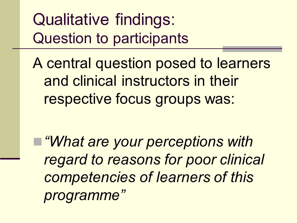 Qualitative findings: Question to participants A central question posed to learners and clinical instructors in their respective focus groups was: What are your perceptions with regard to reasons for poor clinical competencies of learners of this programme