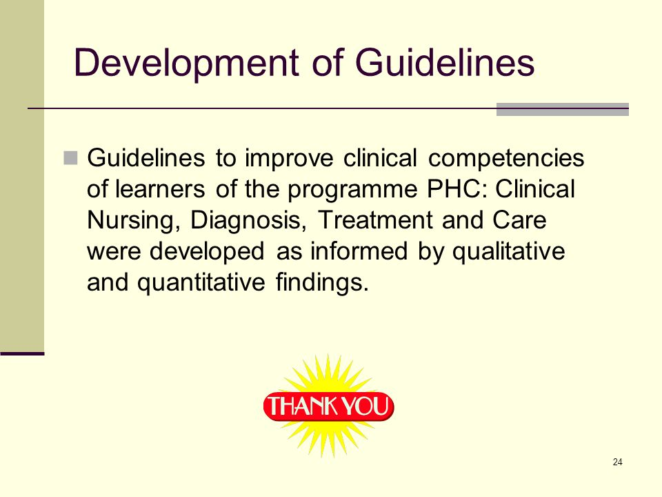 24 Development of Guidelines Guidelines to improve clinical competencies of learners of the programme PHC: Clinical Nursing, Diagnosis, Treatment and Care were developed as informed by qualitative and quantitative findings.