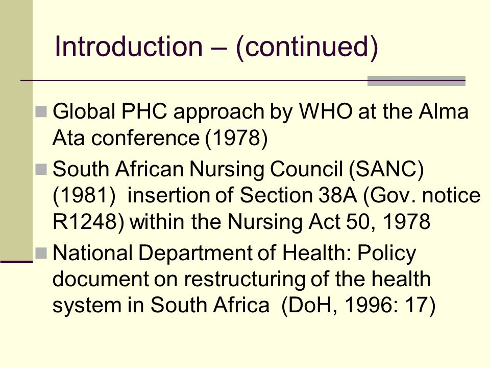 Introduction – (continued) Global PHC approach by WHO at the Alma Ata conference (1978) South African Nursing Council (SANC) (1981) insertion of Secti