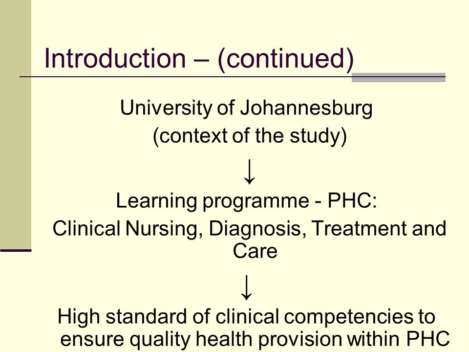 Introduction – (continued) University of Johannesburg (context of the study) Learning programme - PHC: Clinical Nursing, Diagnosis, Treatment and Care High standard of clinical competencies to ensure quality health provision within PHC clinics.