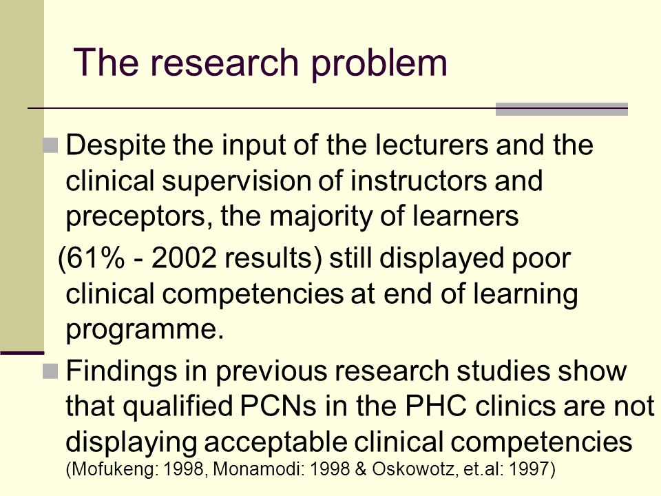 The research problem Despite the input of the lecturers and the clinical supervision of instructors and preceptors, the majority of learners (61% - 2002 results) still displayed poor clinical competencies at end of learning programme.