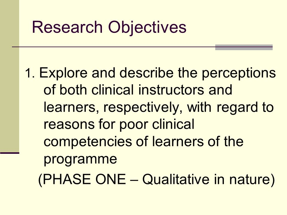 Research Objectives 1. Explore and describe the perceptions of both clinical instructors and learners, respectively, with regard to reasons for poor c