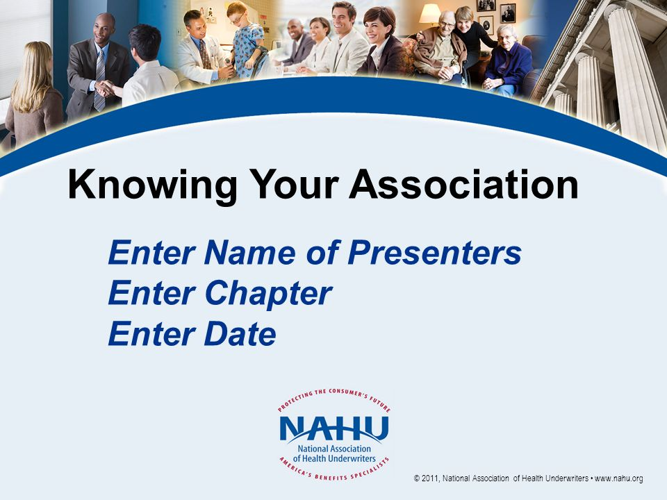 Knowing Your Association Enter Name of Presenters Enter Chapter Enter Date © 2011, National Association of Health Underwriters www.nahu.org