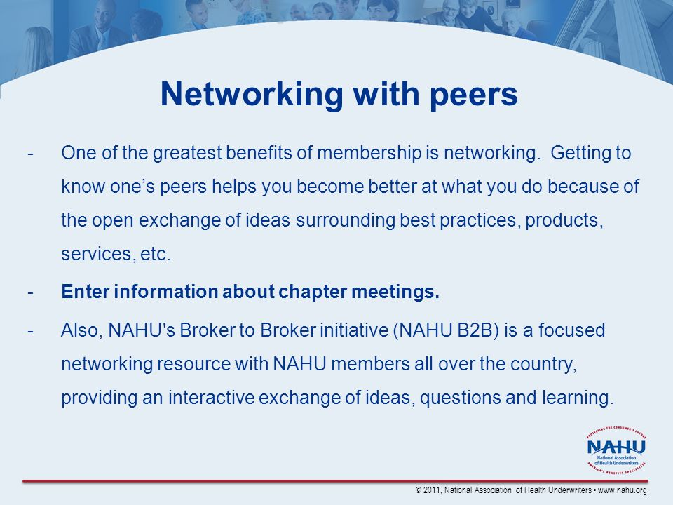 © 2011, National Association of Health Underwriters www.nahu.org Networking with peers -One of the greatest benefits of membership is networking. Gett