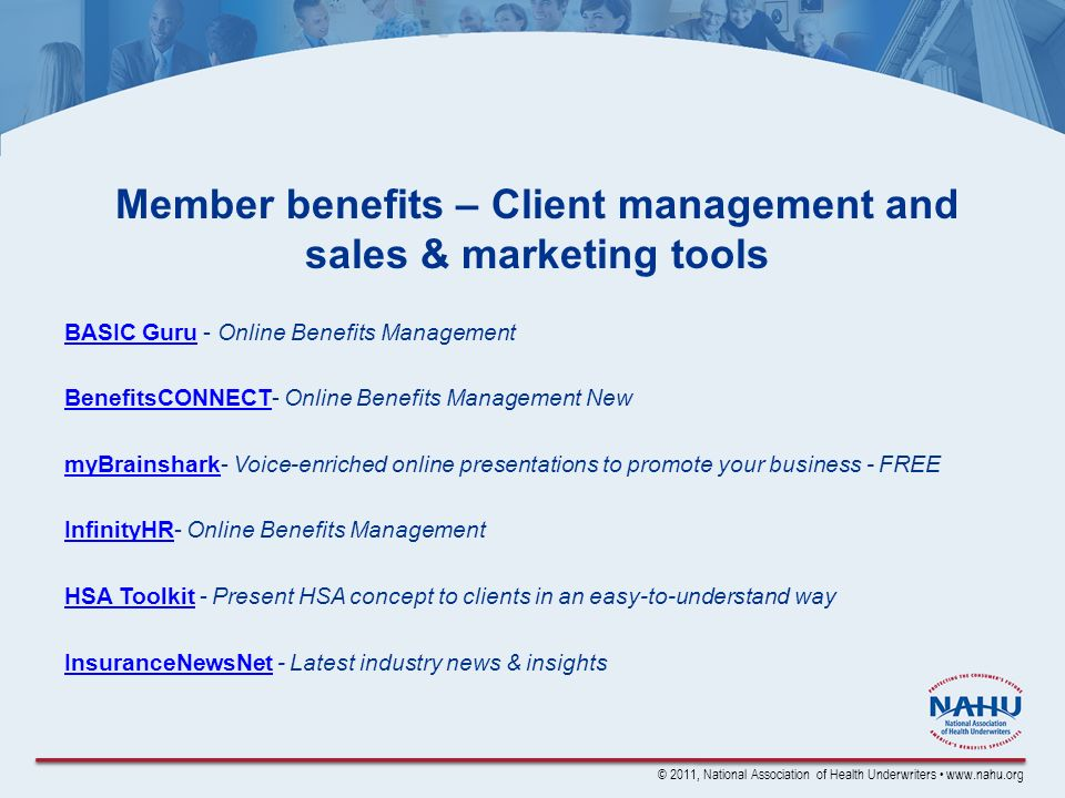 © 2011, National Association of Health Underwriters www.nahu.org Member benefits – Client management and sales & marketing tools BASIC GuruBASIC Guru - Online Benefits Management BenefitsCONNECTBenefitsCONNECT- Online Benefits Management New myBrainsharkmyBrainshark- Voice-enriched online presentations to promote your business - FREE InfinityHRInfinityHR- Online Benefits Management HSA ToolkitHSA Toolkit - Present HSA concept to clients in an easy-to-understand way InsuranceNewsNetInsuranceNewsNet - Latest industry news & insights