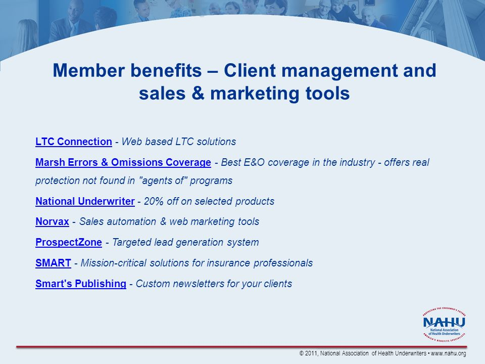 © 2011, National Association of Health Underwriters www.nahu.org Member benefits – Client management and sales & marketing tools LTC ConnectionLTC Connection - Web based LTC solutions Marsh Errors & Omissions CoverageMarsh Errors & Omissions Coverage - Best E&O coverage in the industry - offers real protection not found in agents of programs National UnderwriterNational Underwriter - 20% off on selected products NorvaxNorvax - Sales automation & web marketing tools ProspectZoneProspectZone - Targeted lead generation system SMARTSMART - Mission-critical solutions for insurance professionals Smart s PublishingSmart s Publishing - Custom newsletters for your clients