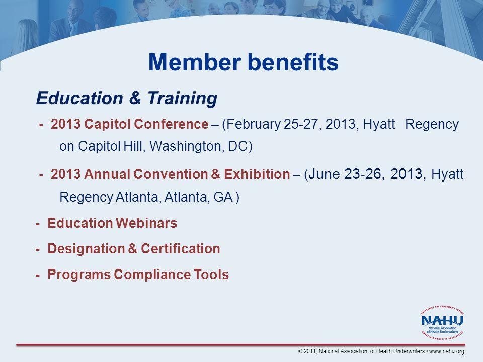 © 2011, National Association of Health Underwriters www.nahu.org Member benefits Education & Training - 2013 Capitol Conference – (February 25-27, 2013, Hyatt Regency on Capitol Hill, Washington, DC) - 2013 Annual Convention & Exhibition – ( June 23-26, 2013, Hyatt Regency Atlanta, Atlanta, GA ) - Education Webinars - Designation & Certification - Programs Compliance Tools