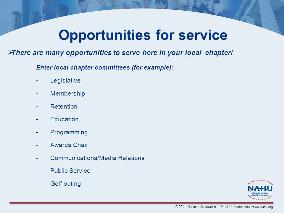 © 2011, National Association of Health Underwriters www.nahu.org Opportunities for service There are many opportunities to serve here in your local chapter.